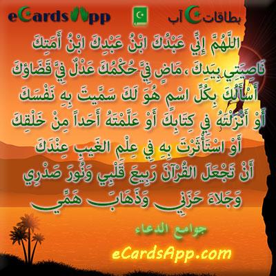 اللهم إني عبدك ابن عبدك ابن أمتك ، ناصيتي بيدك ، ماض في حكمك ، عدل في قضاؤك ، أسألك بكل اسم هو لك ، سميت به نفسك ، أو أنزلته في كتابك ، أو علمته أحدا من خلقك ، أو استأثرت به في علم الغيب عندك ، أن تجعل القرآن ربيع قلبي ، ونور صدري ، وجلاء حزني ، وذهاب همي